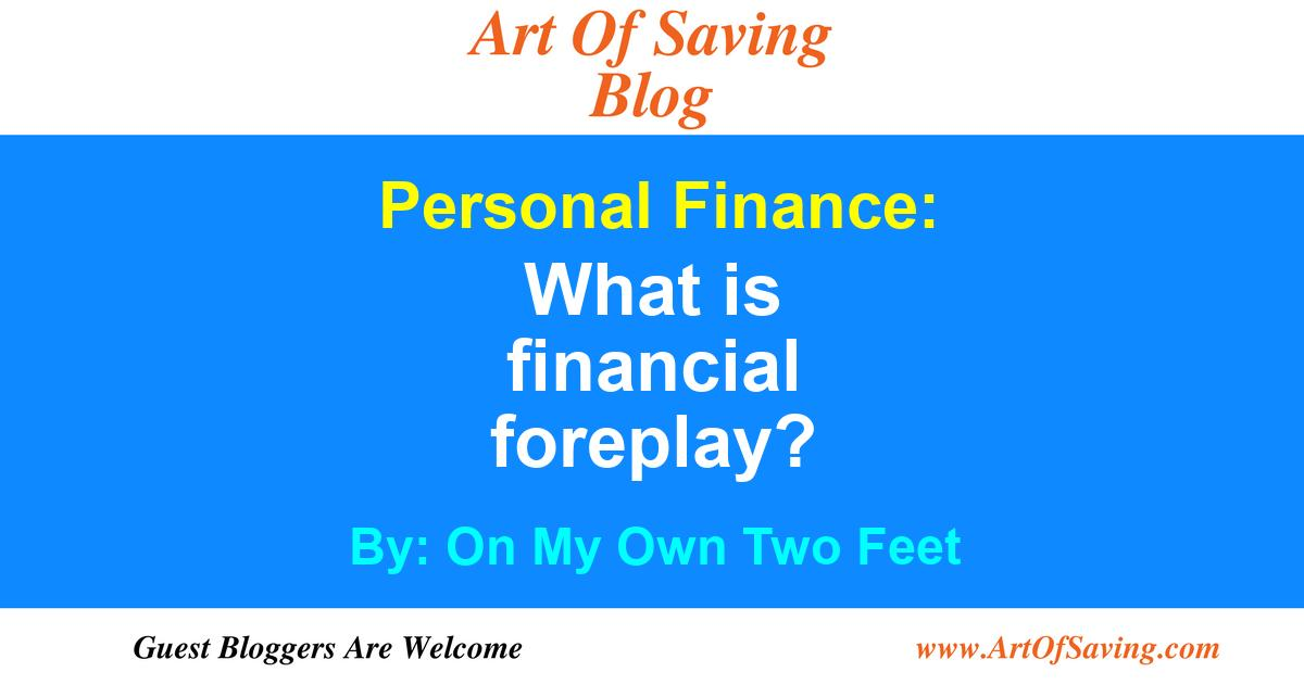 On My Own Two Feet: What is financial foreplay? (Personal Finance
